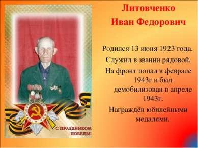 Литовченко Иван Федорович Родился 13 июня 1923 года. Служил в звании рядовой....
