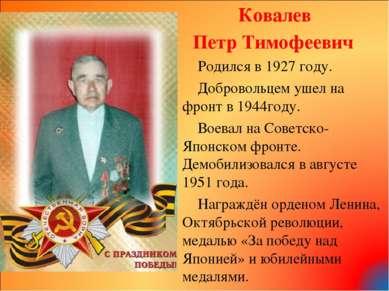 Ковалев Петр Тимофеевич Родился в 1927 году. Добровольцем ушел на фронт в 194...