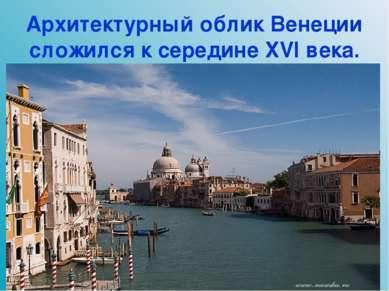 Архитектурный облик Венеции сложился к середине XVI века.
