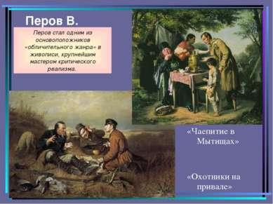 Перов В. «Чаепитие в Мытищах» «Охотники на привале» Перов стал одним из основ...