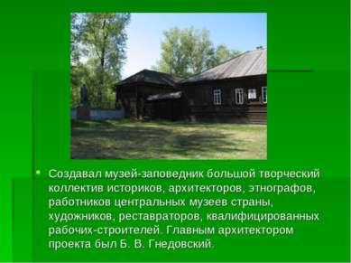 Создавал музей-заповедник большой творческий коллектив историков, архитекторо...
