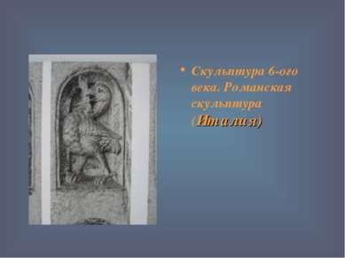 Скульптура 6-ого века. Романская скульптура (Италия)