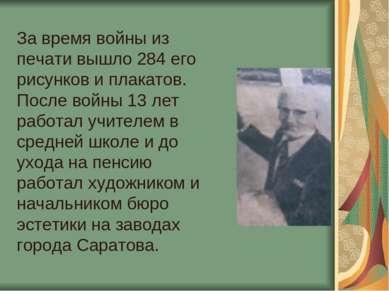 За время войны из печати вышло 284 его рисунков и плакатов. После войны 13 ле...