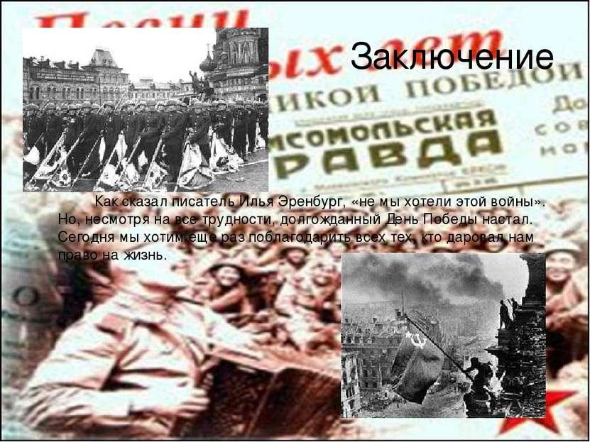 Заключение Как сказал писатель Илья Эренбург, «не мы хотели этой войны». Но, ...