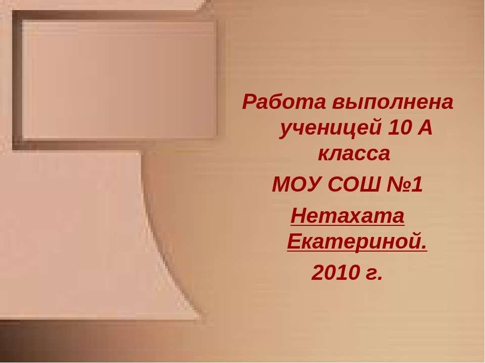 Работа выполнена ученицей 10 А класса МОУ СОШ №1 Нетахата Екатериной. 2010 г.