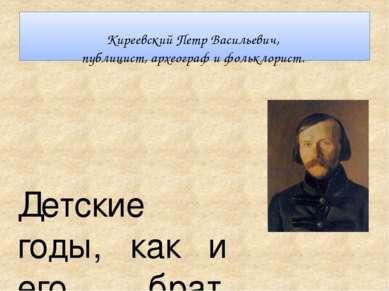 Киреевский Петр Васильевич, публицист, археограф и фольклорист. Детские годы,...