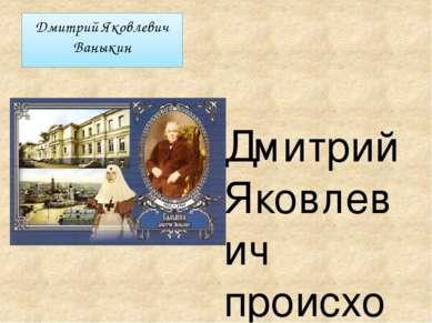 Дмитрий Яковлевич Ваныкин Дмитрий Яковлевич происходил из древнего купеческог...