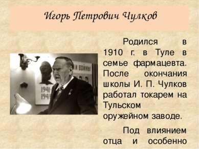 Игорь Петрович Чулков Родился в 1910 г. в Туле в семье фармацевта. После окон...