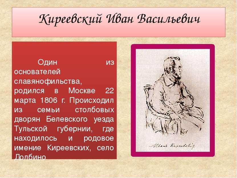 Киреевский Иван Васильевич Один из основателей славянофильства, родился в Мос...