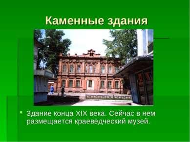 Каменные здания Здание конца XIX века. Сейчас в нем размещается краеведческий...