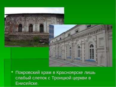 Покровский храм в Красноярске лишь слабый слепок с Троицкой церкви в Енисейске.