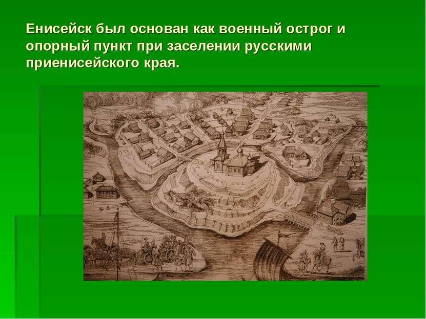 Енисейск был основан как военный острог и опорный пункт при заселении русским...