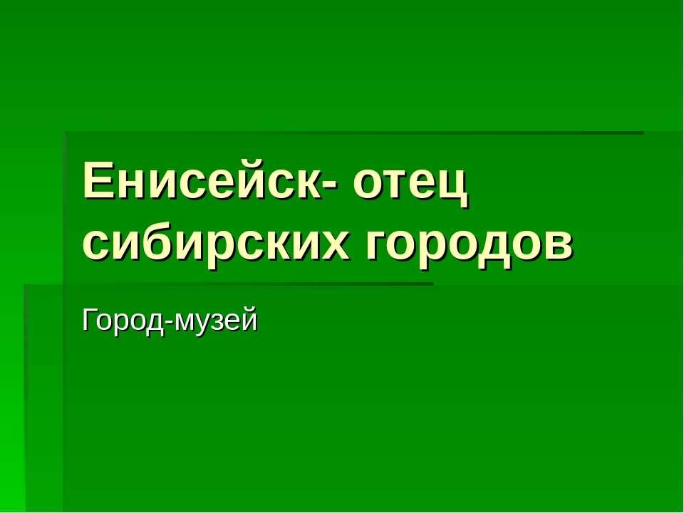 Енисейск- отец сибирских городов Город-музей