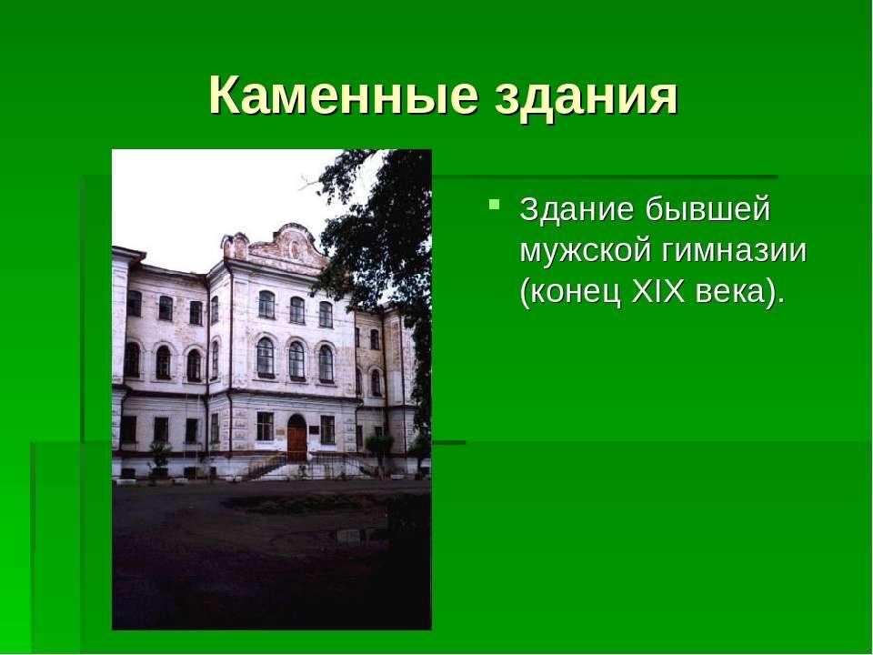 Каменные здания Здание бывшей мужской гимназии (конец XIX века).