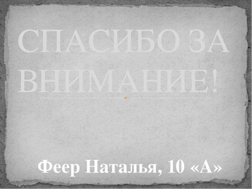 СПАСИБО ЗА ВНИМАНИЕ! Феер Наталья, 10 «А»