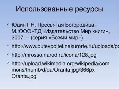 Использованные ресурсы Юдин Г.Н. Пресвятая Богородица.- М.:ООО»ТД «Издательст...