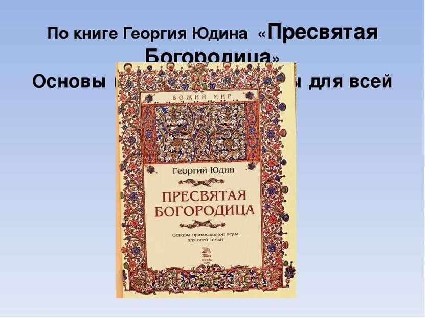По книге Георгия Юдина «Пресвятая Богородица» Основы православной веры для вс...