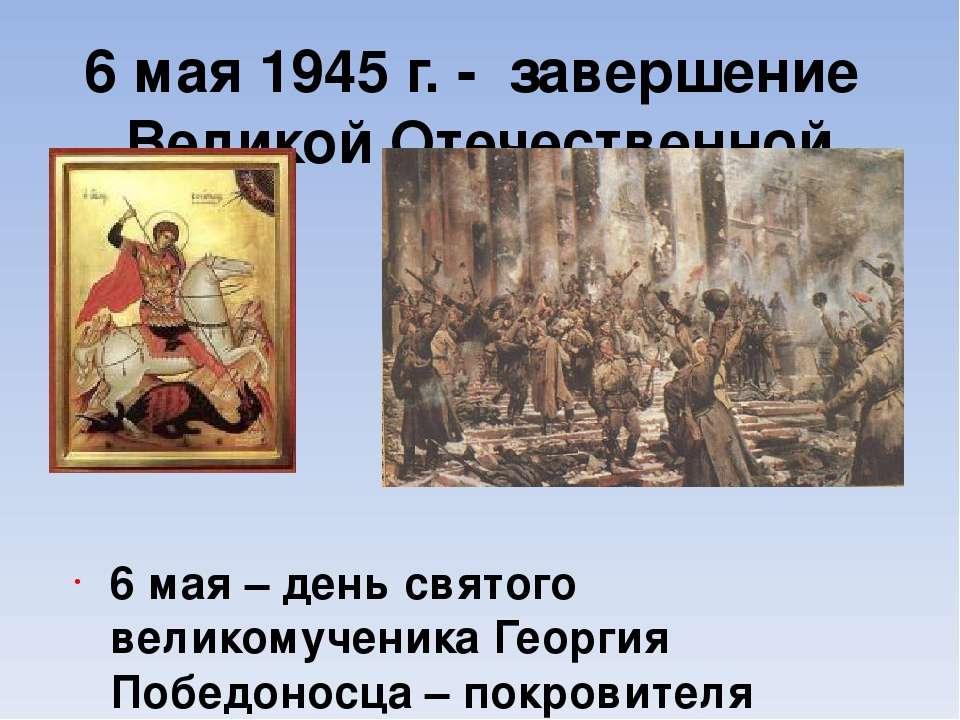 6 мая 1945 г. - завершение Великой Отечественной войны 6 мая – день святого в...