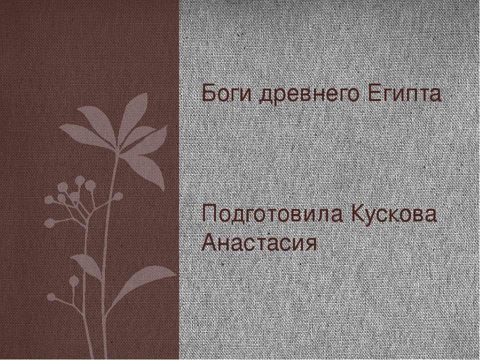 Подготовила Кускова Анастасия Боги древнего Египта