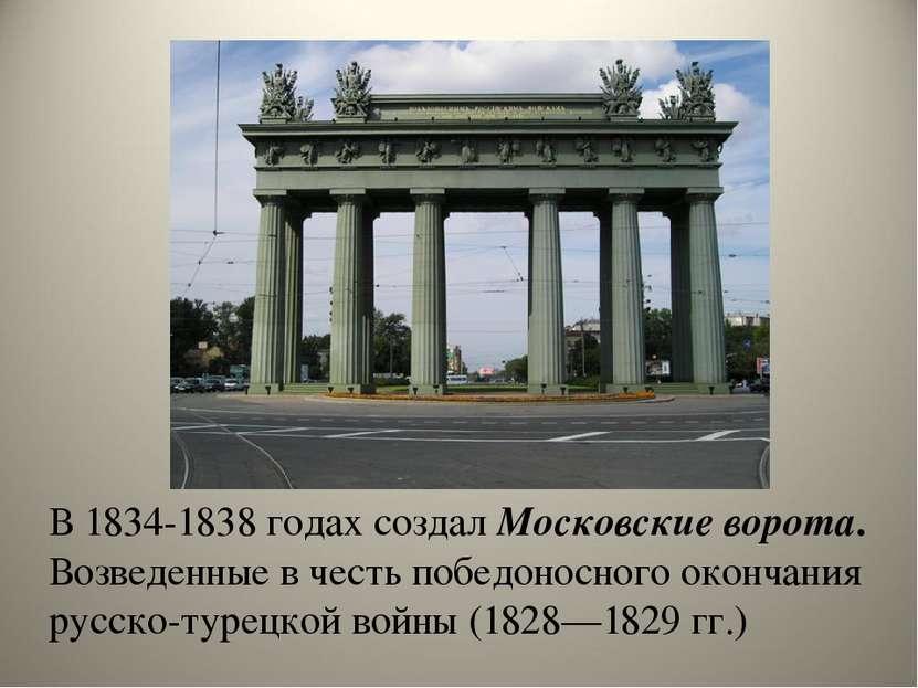 В 1834-1838 годах создал Московские ворота. Возведенные в честь победоносного...