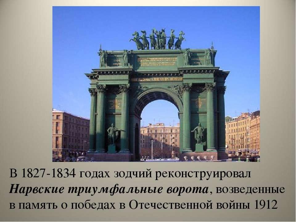 В 1827-1834 годах зодчий реконструировал Нарвские триумфальные ворота, возвед...
