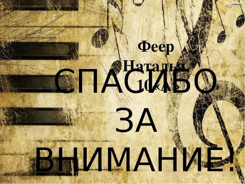 СПАСИБО ЗА ВНИМАНИЕ! Феер Наталья, 10«А»