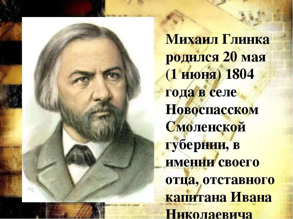 Михаил Глинка родился 20 мая (1 июня) 1804 года в селе Новоспасском Смоленско...