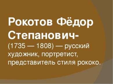 Рокотов Фёдор Степанович- (1735— 1808)— русский художник, портретист, предс...
