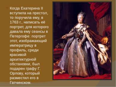 Когда Екатерина II вступила на престол, то поручила ему, в 1763г., написать ...