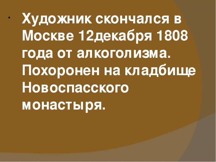 Художник скончался в Москве 12декабря 1808 года от алкоголизма. Похоронен на ...