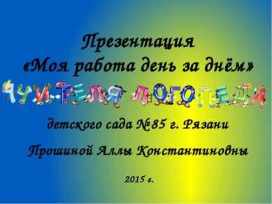 Презентация «Моя работа день за днём» - детского сада № 85 г. Рязани Прошиной...