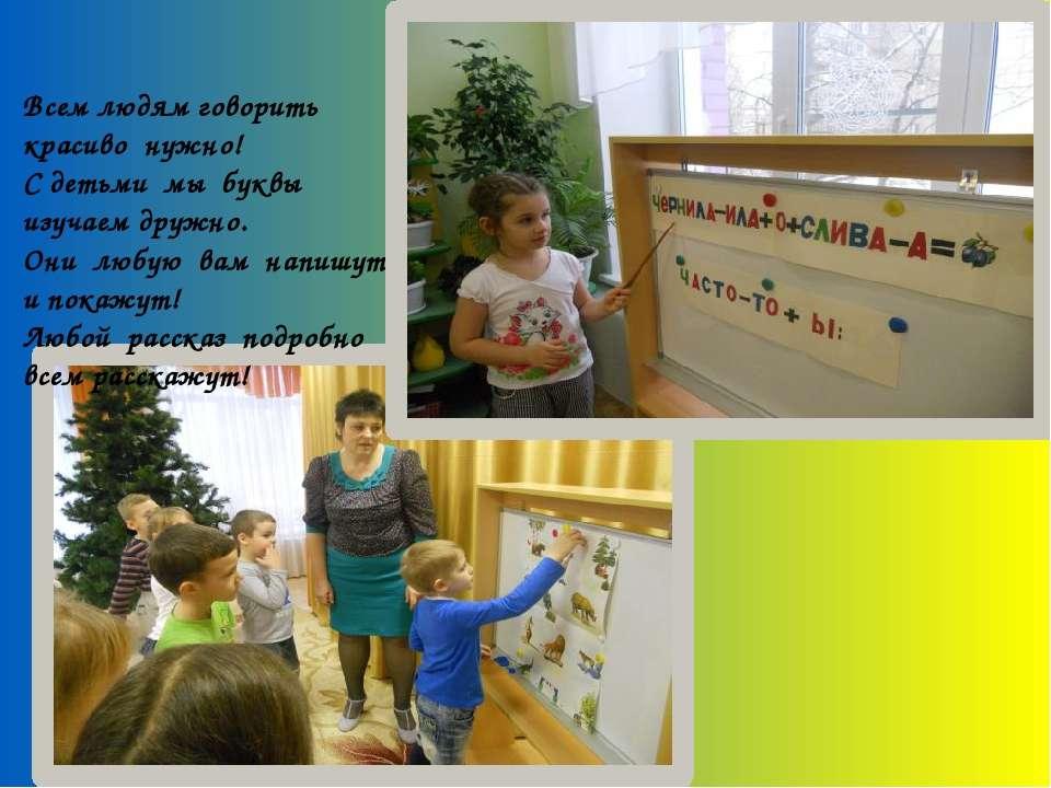 Всем людям говорить красиво нужно! С детьми мы буквы изучаем дружно. Они любу...