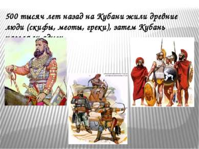500 тысяч лет назад на Кубани жили древние люди (скифы, меоты, греки), затем ...