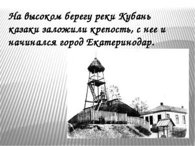 На высоком берегу реки Кубань казаки заложили крепость, с нее и начинался гор...