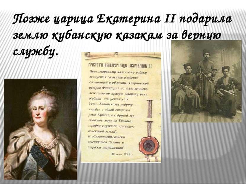 Позже царица Екатерина II подарила землю кубанскую казакам за верную службу.