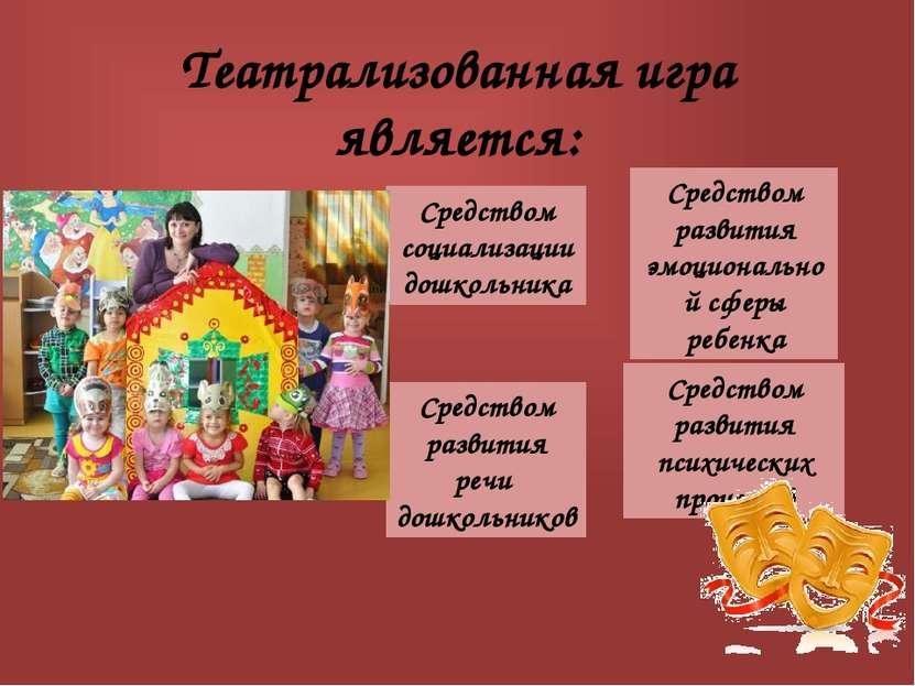 Театрализованная игра является: Средством социализации дошкольника Средством ...