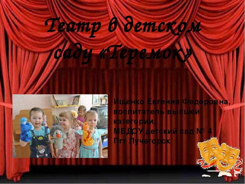 Театр в детском саду «Теремок» Ищенко Евгения Федоровна, воспитатель высшей к...