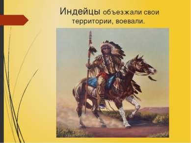 Индейцы объезжали свои территории, воевали.