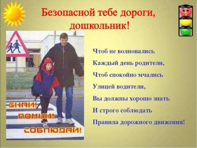 Чтоб не волновались Каждый день родители, Чтоб спокойно мчались Улицей водите...