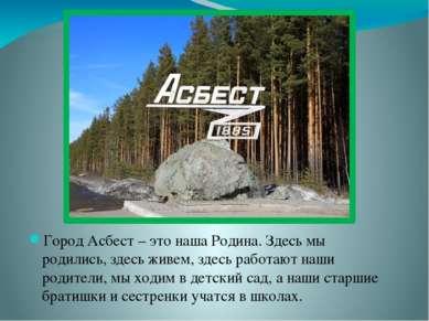 Город Асбест – это наша Родина. Здесь мы родились, здесь живем, здесь работаю...