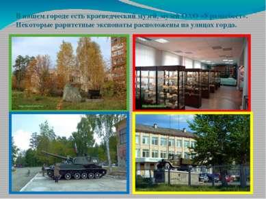 В нашем городе есть краеведческий музей, музей ОАО «Ураласбест». Некоторые ра...
