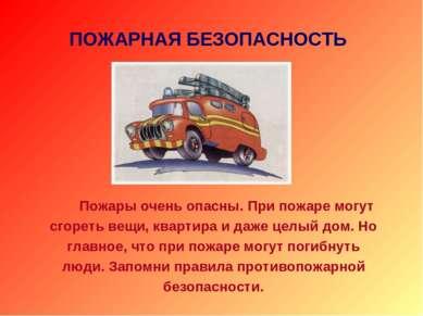 ПОЖАРНАЯ БЕЗОПАСНОСТЬ Пожары очень опасны. При пожаре могут сгореть вещи, ква...