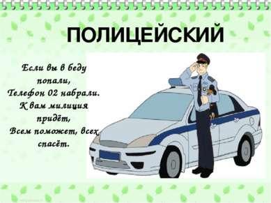 ПОЛИЦЕЙСКИЙ Если вы в беду попали, Телефон 02 набрали. К вам милиция придёт, ...