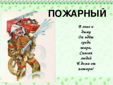 ПОЖАРНЫЙ В огне и дыму Он идёт среди жара, Спасая людей И дома от пожара!