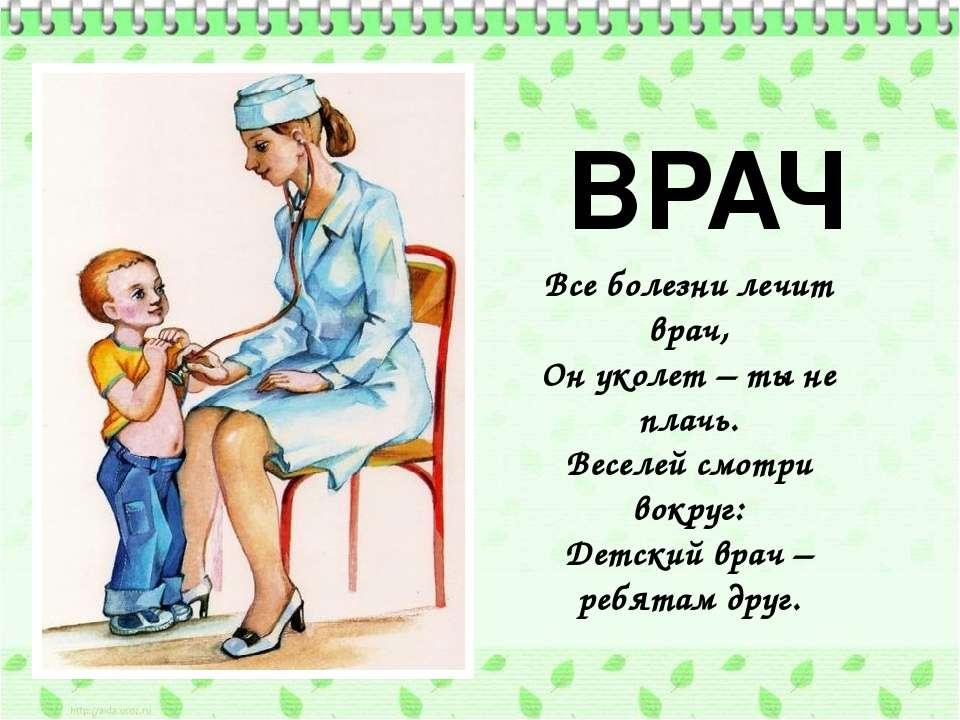ВРАЧ Все болезни лечит врач, Он уколет – ты не плачь. Веселей смотри вокруг: ...