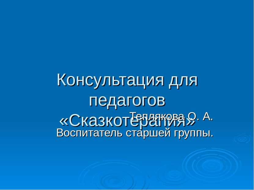 Консультация для педагогов «Сказкотерапия» Теплякова О. А. Воспитатель старше...