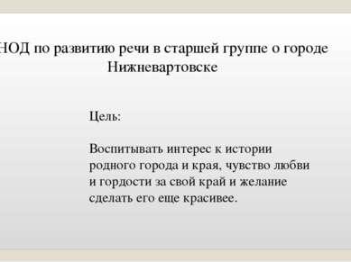 НОД по развитию речи в старшей группе о городе Нижневартовске Цель: Воспитыва...