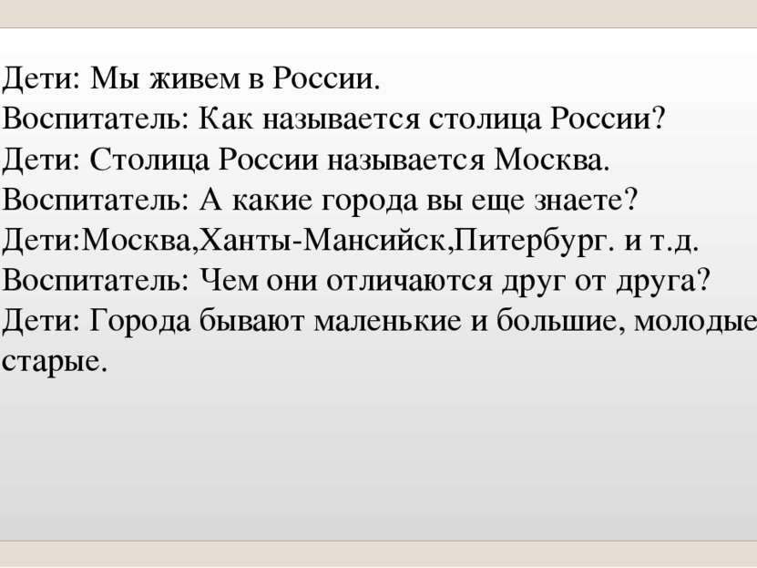 Дети: Мы живем в России. Воспитатель: Как называется столица России? Дети: Ст...