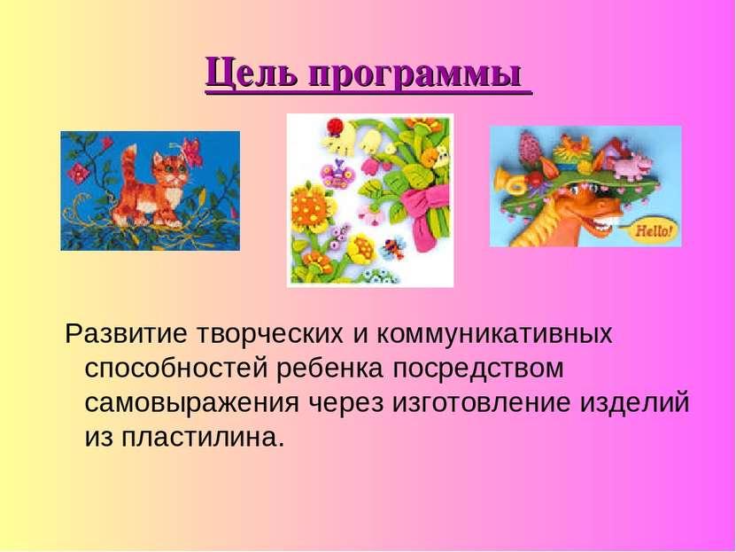 Цель программы Развитие творческих и коммуникативных способностей ребенка пос...