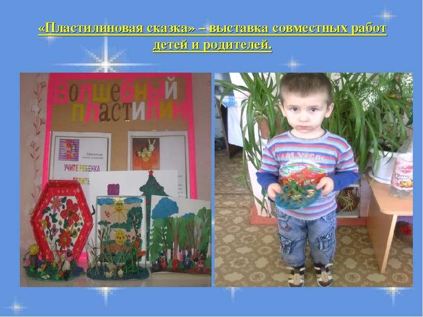 «Пластилиновая сказка» – выставка совместных работ детей и родителей.